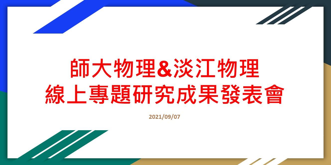 [轉知]2021/09/07 舉行 師大物理&淡江物理 線上專題研究成果發表會